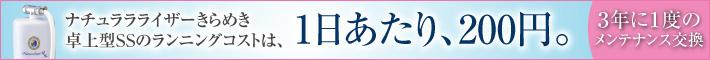 ナチュララライザーSS 卓上型SSのランニングコストは、1日あたり、200円になります。(3年に1度のメンテナンス交換)